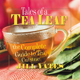 Tales of a Tea Leaf: <br>The Complete Guide to Tea Cuisine